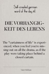 Dictionary 1 - Die Vorhangigkeit des Lebens. The 'curtainness of life' is experienced when you feel you're missing out on all the drama, as if the play were taking place behind a closed curtain.