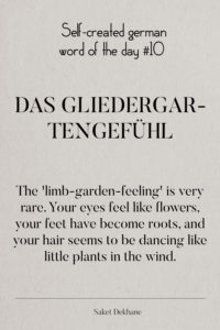 Dictionary 10 - Das Gliedergartengefühl. The 'limb-garden-feeling' is very rare. Your eyes feel like flowers, your feet have become roots, and your hair seems to be dancing like little plants in the wind.