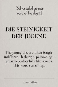 Dictionary 11 - Die Steinigkeit der Jugend. The young'uns are often tough, indifferent, lethargic, passive-aggressive, colourful - like stones. This word sums it up.