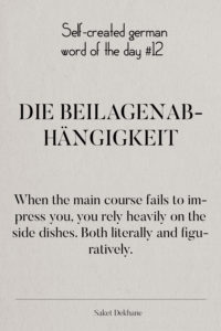 Dictionary 12 - Die Beilagenabhängigkeit When the main course fails to impress you, you rely heavily on the side dishes. Both literally and figuratively.