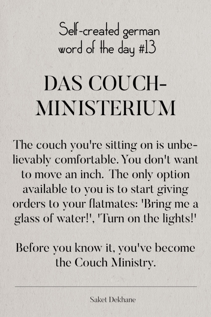 Dictionary 13 - Das Couchministerium. The couch you're sitting on is unbelievably comfortable. You don't want to move an inch. The only option available to you is to start giving orders to your flatmates: 'Bring me a glass of water!', 'Turn on the lights!' Before you know it, you've become the Couch Ministry.