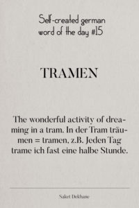 Dictionary 15 - Tramen. The wonderful activity of dreaming in a tram. In der Tram träumen = tramen, z.B. Jeden Tag trame ich fast eine halbe Stunde.