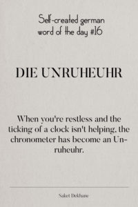 Dictionary 16 - Die Unruheuhr. When you're restless and the ticking of a clock isn't helping, the chronometer has become an Unruheuhr.