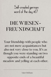 Dictionary 17 - Die Wiesenfreundschaft. Your friendshop with people who are not mere acquaintances but also not very close to you. It's as though you were standing on two opposite ends of a beautiful meadow and yelling at each other.