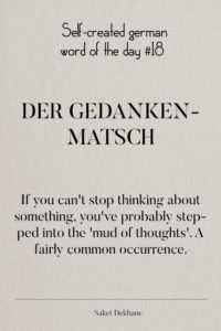 Dictionary 18 - Der Gedankenmatsch. If you can't stop thinking about something you've probably stepped into the 'mud of thoughts'. A fairly common occurence.