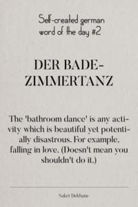 Dictionary 2 - Der Badezimmertanz The 'bathroom dance' is any activity which is beautiful yet potentially disastrous. For example, falling in love. (Doesn't mean you shouldn't do it.)