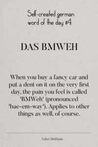 Dictionary 4 - Das BMWeh. When you buy a fancy car and put a dent on it on the very first day, the pain you feel is called 'BMWeh' (pronounced 'bae-em-way'). Applies to other things as well, of course.