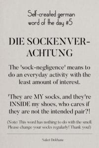 Dictionary 5 - Die Sockenverachtung. The 'sock-negligence' means to do an everyday activity with the least amount of interest. 'They are MY socks, and they're INSIDE my shoes, who cares if they are not the intended pair?! (Note: This word has nothing to do with the smell. Please change your socks regularly! Thank you!)