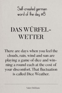 Dictionary 8 - Das Würfelwetter. There are days when you feel the clouds, rain, wind and sun are playing a game of dice and winning a round each at the cost of your discomfort. That fluctuation is called Dice Weather.