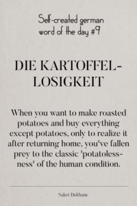 Dictionary 9 - Die Kartoffellosigkeit. When you want to make roasted potatoes and buy everything except potatoes, only to realize it after returning home, you've fallen prey to the classic 'potatolessness' of the human condition.