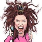 In der Karikatur ist eine offensichtlich wütende Frau zu sehen, der ihre langen braunen Haare in alle Richtungen vom Kopf abstehen. Sie hält sich ein Hand ans Ohr und schreit.