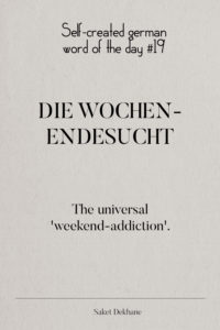 Dictionary 19 - Die Wochenendesucht. The universal 'weekend-addiction'.