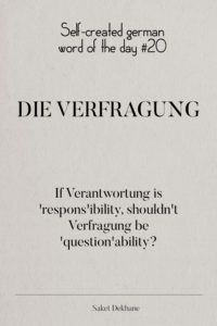 Dictionary 20 - Die Verfragung. If Verantwortung is 'respon'ibility', shouldn't Verfragung be 'question'ability?
