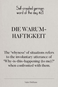 Dictionary 21 - Die Warumhaftigkeit. The 'whyness' of situations refers to the involuntary utterance of 'Why-is-this-happening (to me)?' when confronted with them.