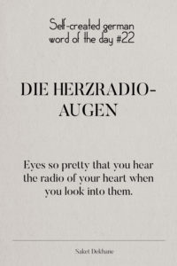 Dictionary 22 - Die Herzradioaugen. Eyes so pretty that you hear the radio of your heart when you look into them.