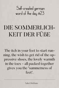 Dictionary 23 - Die Sommerlichkeit der Füße. The itch in your feet to start running, the wish to get rid of the oppressive shoes, the lovely warmth in the toes - all packed together gives you the 'summerness of feet'.