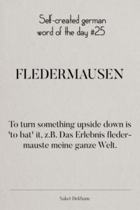 Dictionary 25 - Fledermausen. To turn something upside down is 'to bat' it, z.B. Das Erlebnis fledermauste meine ganze Welt.