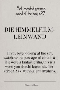 Dictionary 27 - Die Himmelfilmleinwand. If you love looking at the sky, watching the passage of clouds as if it were a fantastic film, this is a word you should know: skyfilmscreen. Yes, without any hyphens.