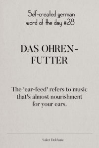 Dictionary 28 - Das Ohrenfutter. The 'ear-feed' refers to music that's almost nourishment for your ears.