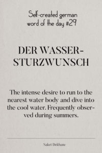 Dictionary 29 - Der Wassersturzwunsch. The intense desire to run to the nearest water body and dive into the cool water. Frequently observed during summers.