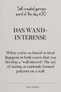 Dictionary 30 - Das Wandinteresse. When you're so bored or tired (happens in both cases) that you develop a 'wall interest'. The act of staring at randomly formed patterns on a wall.